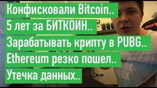 Конфисковали Bitcoin.. 5 лет за БИТКОИН.. Зарабатывать в PUBG.. Ethereum пошел.. Утечка данных..