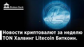Новости криптовалют за неделю TON Халвинг Litecoin  Биткоин  Btoken Bank