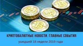 Криптовалютные новости. Главные события ушедшей 18 недели 2019 года