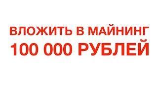 Что будет если вложить 100 000 рублей в майнинг?