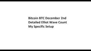 Bitcoin BTC December 2nd - Detailed Elliot Wave Count - My Specific Setup