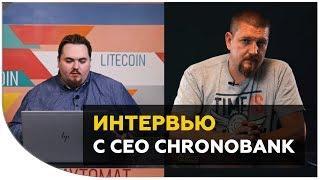 Сергей Сергиенко про ICO CHRONOBANK, токен TIME, скамы и листинги.Интервью с СЕО CHRONOBANK