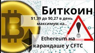 Биткоин. $1,39 до $0,27 в день максимум на.. Ethereum на карандаше у CFTC. Курс биткоина