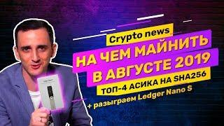 Crypto news: топ-4 асик майнера для майнинга bitcoin в августе 2019. Разыграем Ledger Nano.