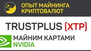 TrustPlus (XTP) майним картами Nvidia (algo X16S) | Выпуск 136 | Биткоин - Опыт майнинга криптовалют