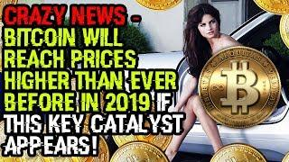 CRAZY NEWS - BITCOIN Will REACH Prices HIGHER THAN EVER BEFORE In 2019 If This KEY CATALYST APPEARS!
