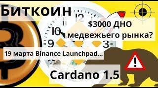 Биткоин. $3000 ДНО медвежьего рынка? 19 марта Binance Launchpad...  Cardano 1.5