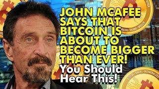 JOHN MCAFEE SAYS THAT BITCOIN IS ABOUT TO BECOME BIGGER THAN EVER! You Should Hear This!