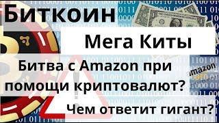 Биткоин. Мега Киты. Битва с Amazon при помощи криптовалют? Чем ответит гигант?