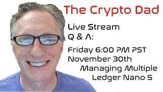 CryptoDad's Live Q. & A. Friday November 30, 2018 Managing Multiple Ledger Nano S