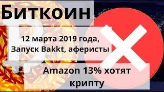 Биткоин. 12 марта 2019 года, запуск Bakkt, аферисты. Amazon 13% хотят крипту. Курс биткоин