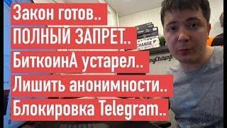 Закон готов.. ПОЛНЫЙ ЗАПРЕТ.. БиткоинА устарел.. Лишить анонимности.. Блокировка Telegram..
