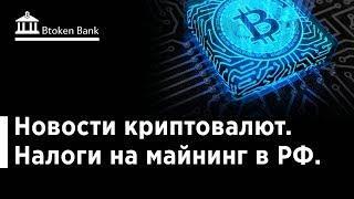 Новости криптовалют. Налоги на майнинг в РФ. Btoken Bank
