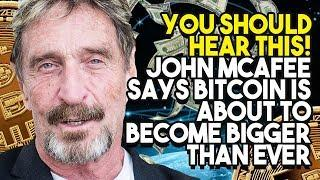 YOU SHOULD HEAR THIS! JOHN MCAFEE SAYS BITCOIN IS ABOUT TO BECOME BIGGER THAN EVER