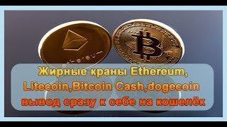 Краны Ethereum,Litecoin,BitcoinКраны Ethereum,Litecoin,Bitcoin Cash,dogecoin вывод сразу к себе на к