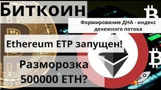 Биткоин. Формирование ДНА - индекс денежного потока. Ethereum ETP запущен! Разморозка 500000 ETH?