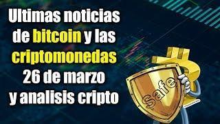 ultimas noticias de bitcoin y las criptomonedas 26 de marzo y análisis de criptos