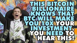 THIS BITCOIN BILLIONAIRE KNOWS THAT BTC WILL MAKE You 10X Your INVESTMENT. You NEED To Hear This!