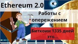 Ethereum 2.0 работы с опережением. Биткоин 1335 дней это...