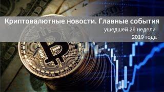 Криптовалютные новости. Главные события ушедшей 26 недели 2019 года