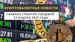 Криптовалютные новости. Главные события ушедшей 13 недели 2019 года