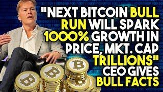 """Next Bitcoin BULL RUN Will Spark 1000% Growth In Price, Mkt. Cap TRILLIONS"" - CEO Gives BULL FACTS"