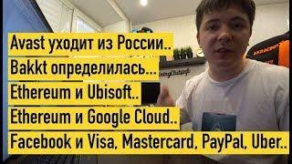 Уходит из России.. Ethereum, Google и Ubisoft.. Bakkt определилась.. Facebook и Visa, PayPal, Uber..
