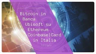 Bitcoin in Banca | Ubisoft su Ethereum | Coinbase Card in Italia | TG Crypto
