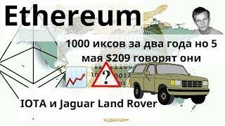 Ethereum 1000 иксов за два года но 5 мая $209 говорят они ..  IOTA и Jaguar Land Rover