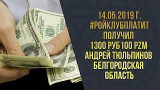 14.05.2019 г. #РОЙКЛУБПЛАТИТ l Получил 1300 руб  100 PZM Андрей Тюльпинов Белгородская область