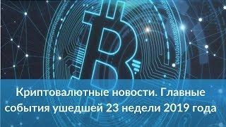 Криптовалютные новости. Главные события ушедшей 23 недели 2019 года