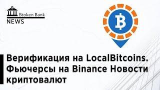 Верификация на LocalBitcoins  Фьючерсы на Binance Новости криптовалют от Btoken Bank News