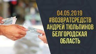 04.05.2019 #Возвратсредств l Андрей Тюльпинов Белгородская область