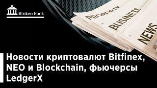 Новости криптовалют Bitfinex, NEO и Blockchain, фьючерсы LedgerX