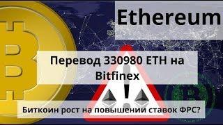 Ethereum. Жесткий перевод 330980 ETH на Bitfinex. BTC рост на повышении ставок ФРС? Курс биткоина
